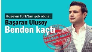Hüseyin Kırk: Başaran Ulusoy ben aday olunca kaçtı